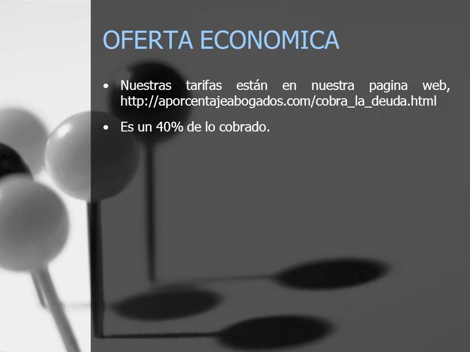 OFERTA ECONOMICA Nuestras tarifas están en nuestra pagina web, http://aporcentajeabogados.com/cobra_la_deuda.html Es un 40% de lo cobrado.