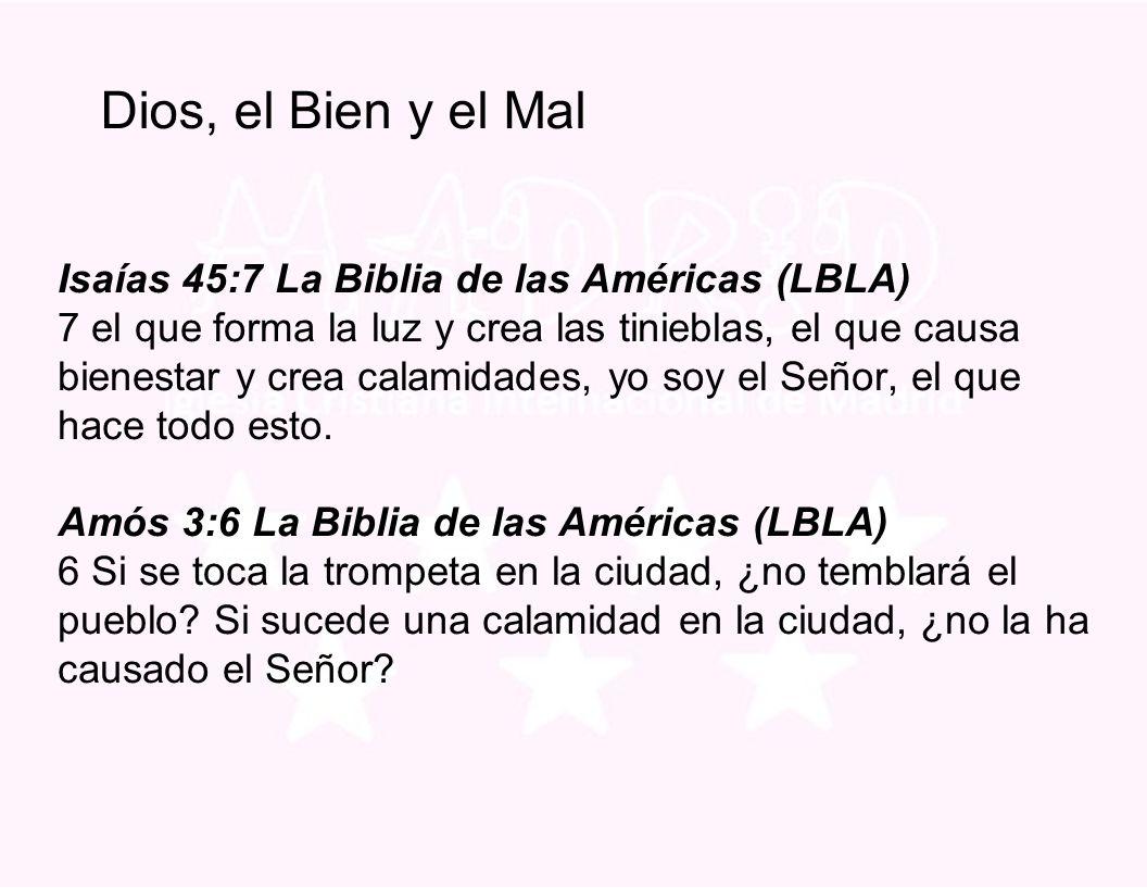 Dios, el Bien y el Mal Isaías 45:7 La Biblia de las Américas (LBLA) 7 el que forma la luz y crea las tinieblas, el que causa bienestar y crea calamidades, yo soy el Señor, el que hace todo esto.