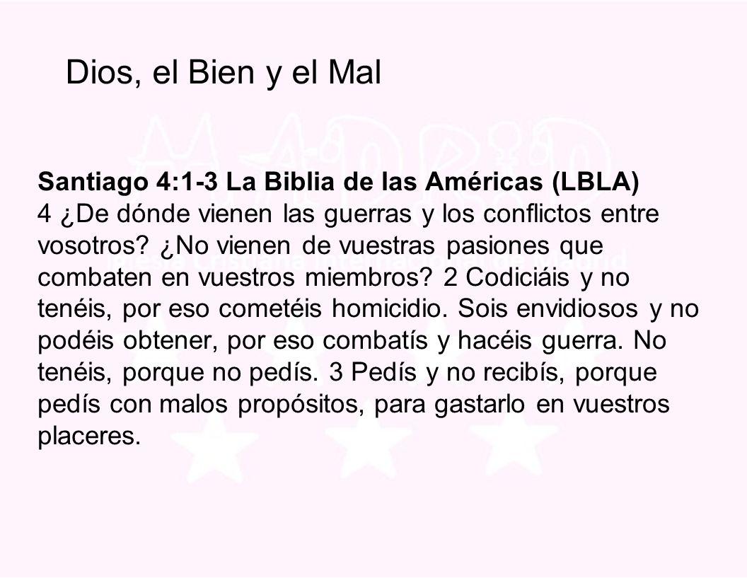 Dios, el Bien y el Mal Santiago 4:1-3 La Biblia de las Américas (LBLA) 4 ¿De dónde vienen las guerras y los conflictos entre vosotros.