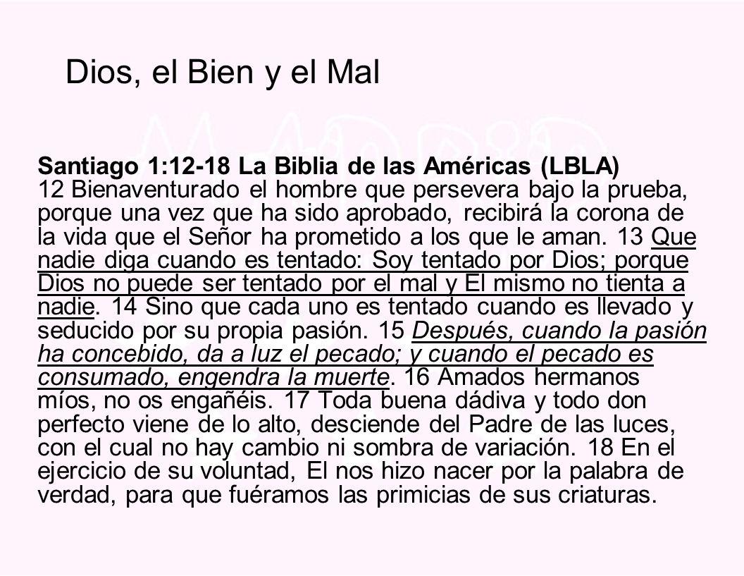 Dios, el Bien y el Mal Santiago 1:12-18 La Biblia de las Américas (LBLA) 12 Bienaventurado el hombre que persevera bajo la prueba, porque una vez que ha sido aprobado, recibirá la corona de la vida que el Señor ha prometido a los que le aman.