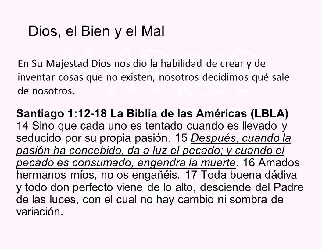 Dios, el Bien y el Mal Santiago 1:12-18 La Biblia de las Américas (LBLA) 14 Sino que cada uno es tentado cuando es llevado y seducido por su propia pasión.
