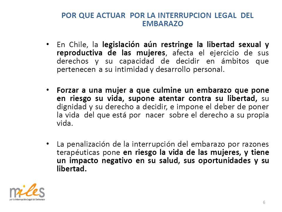 POR QUE ACTUAR POR LA INTERRUPCION LEGAL DEL EMBARAZO En Chile, la legislación aún restringe la libertad sexual y reproductiva de las mujeres, afecta el ejercicio de sus derechos y su capacidad de decidir en ámbitos que pertenecen a su intimidad y desarrollo personal.