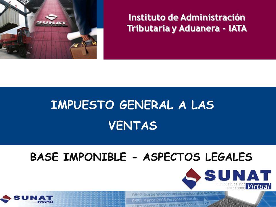 IMPUESTO GENERAL A LAS VENTAS Instituto de Administración Tributaria y Aduanera - IATA BASE IMPONIBLE - ASPECTOS LEGALES