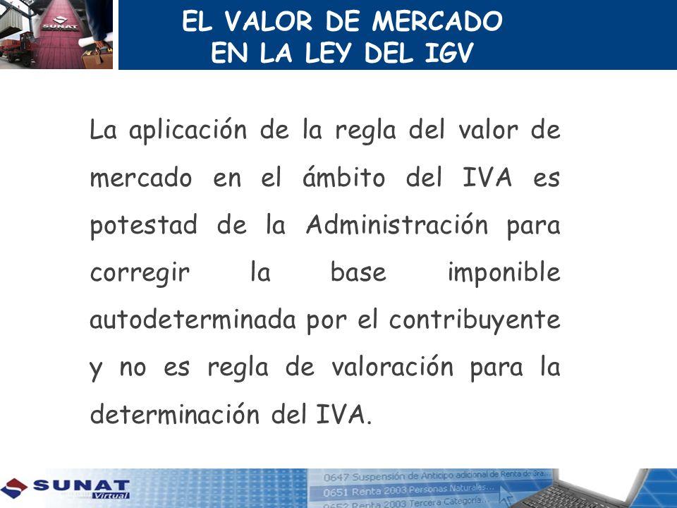 EL VALOR DE MERCADO EN LA LEY DEL IGV La aplicación de la regla del valor de mercado en el ámbito del IVA es potestad de la Administración para correg