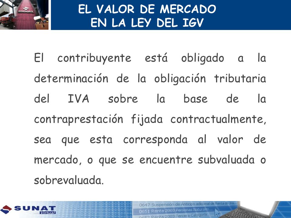 EL VALOR DE MERCADO EN LA LEY DEL IGV El contribuyente está obligado a la determinación de la obligación tributaria del IVA sobre la base de la contra