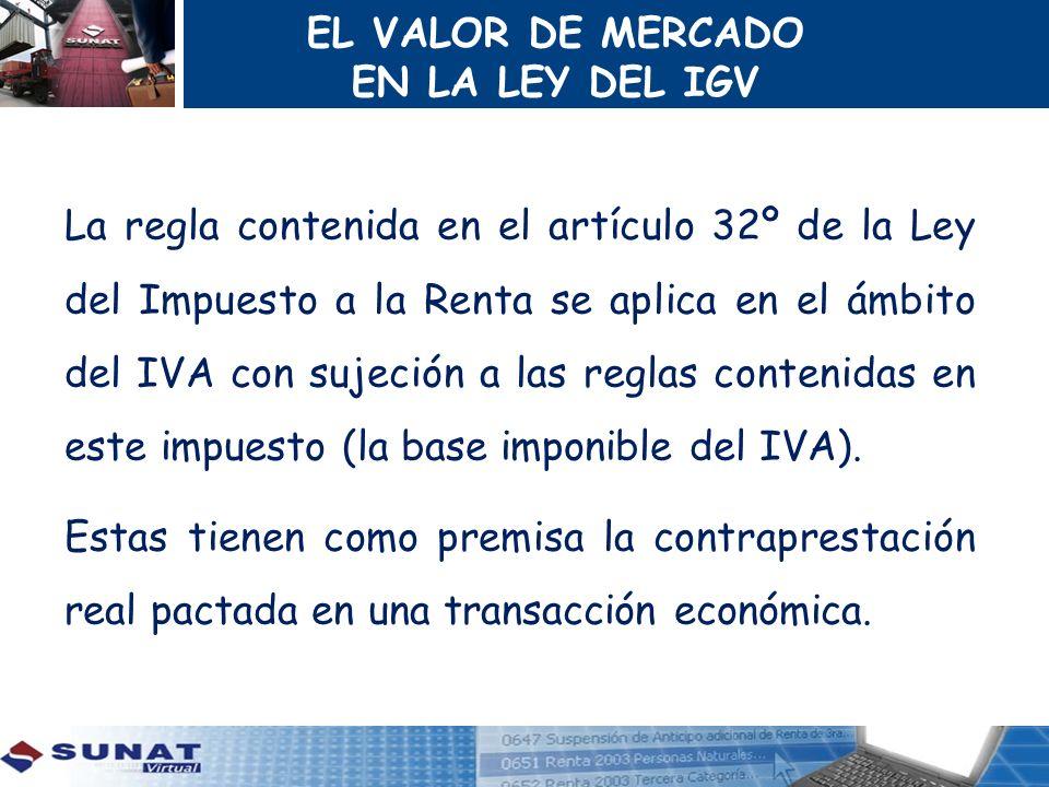 EL VALOR DE MERCADO EN LA LEY DEL IGV La regla contenida en el artículo 32º de la Ley del Impuesto a la Renta se aplica en el ámbito del IVA con sujec