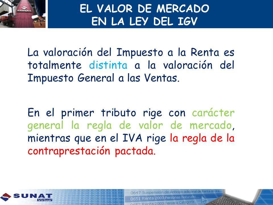 EL VALOR DE MERCADO EN LA LEY DEL IGV La valoración del Impuesto a la Renta es totalmente distinta a la valoración del Impuesto General a las Ventas.