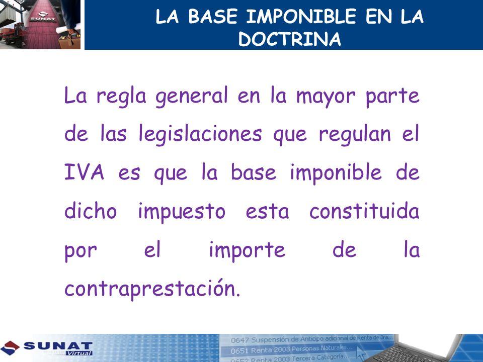 LA BASE IMPONIBLE EN LA DOCTRINA La regla general en la mayor parte de las legislaciones que regulan el IVA es que la base imponible de dicho impuesto