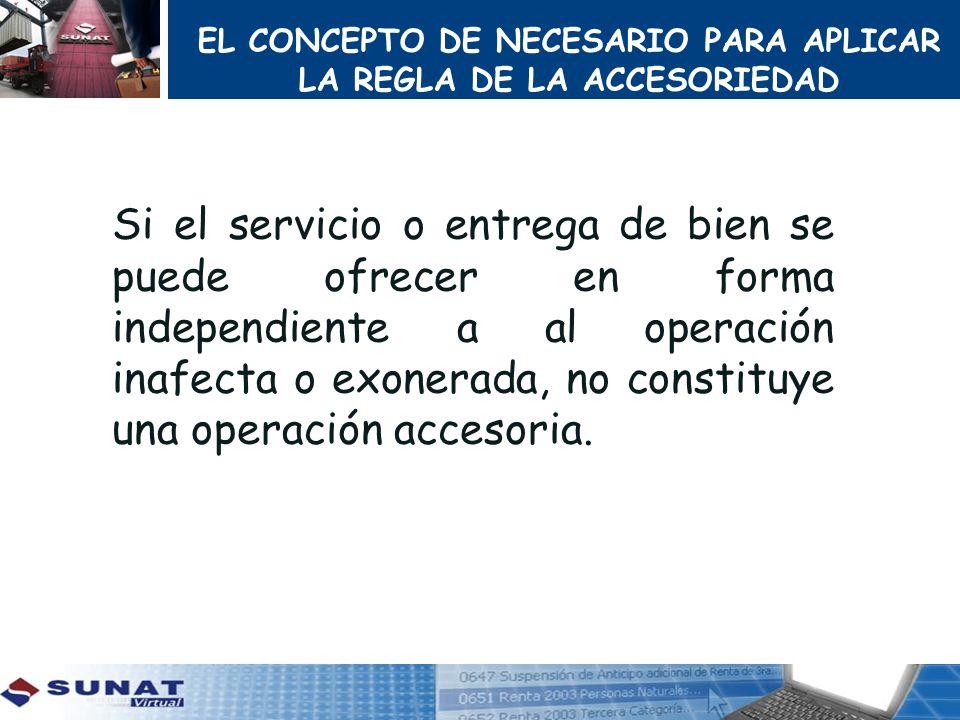 EL CONCEPTO DE NECESARIO PARA APLICAR LA REGLA DE LA ACCESORIEDAD Si el servicio o entrega de bien se puede ofrecer en forma independiente a al operac