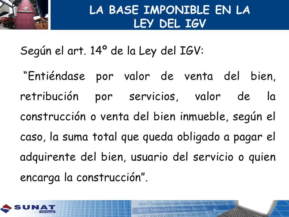 LA BASE IMPONIBLE EN LA LEY DEL IGV Según el art. 14º de la Ley del IGV: Entiéndase por valor de venta del bien, retribución por servicios, valor de l