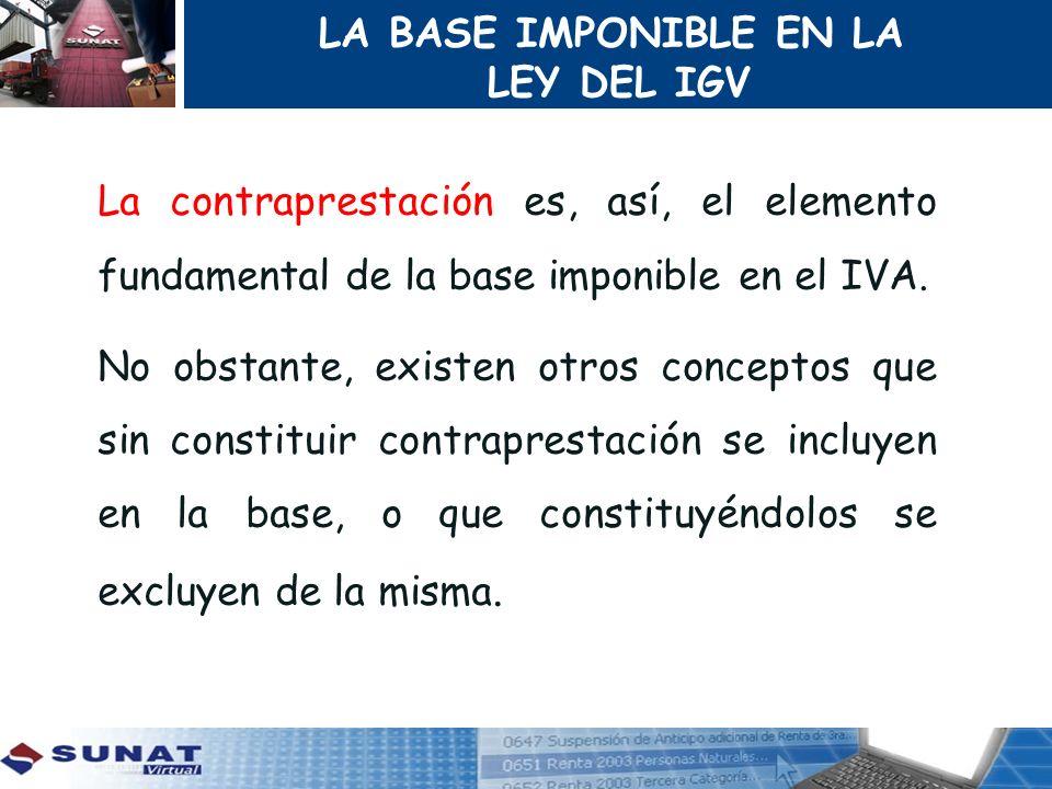 LA BASE IMPONIBLE EN LA LEY DEL IGV La contraprestación es, así, el elemento fundamental de la base imponible en el IVA. No obstante, existen otros co