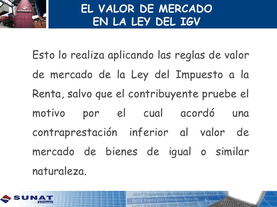 EL VALOR DE MERCADO EN LA LEY DEL IGV Esto lo realiza aplicando las reglas de valor de mercado de la Ley del Impuesto a la Renta, salvo que el contrib