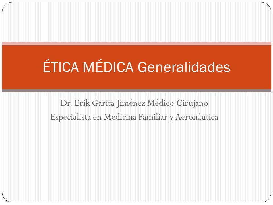 Dr. Erik Garita Jiménez Médico Cirujano Especialista en Medicina Familiar y Aeronáutica ÉTICA MÉDICA Generalidades