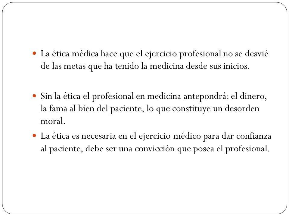 La ética médica hace que el ejercicio profesional no se desvié de las metas que ha tenido la medicina desde sus inicios. Sin la ética el profesional e