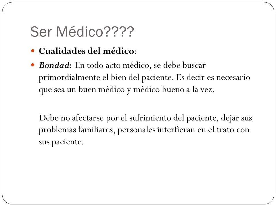 Ser Médico???? Cualidades del médico: Bondad: En todo acto médico, se debe buscar primordialmente el bien del paciente. Es decir es necesario que sea