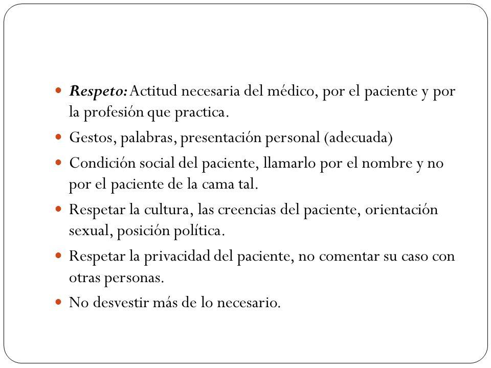 Respeto: Actitud necesaria del médico, por el paciente y por la profesión que practica. Gestos, palabras, presentación personal (adecuada) Condición s
