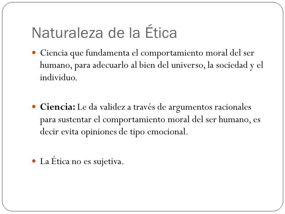 Naturaleza de la Ética Ciencia que fundamenta el comportamiento moral del ser humano, para adecuarlo al bien del universo, la sociedad y el individuo.
