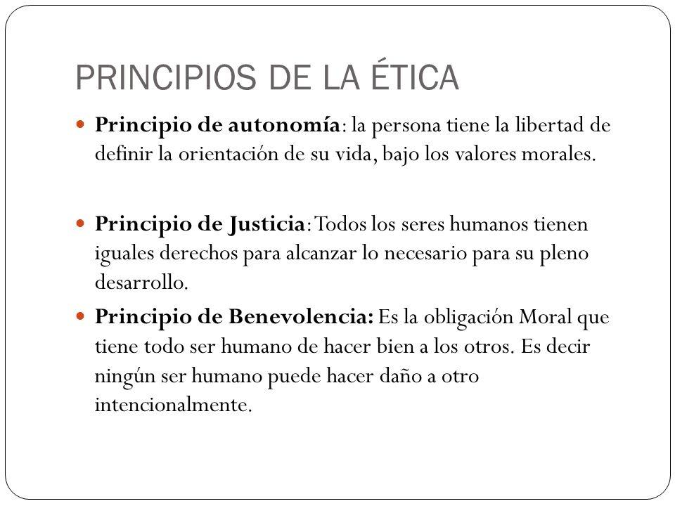 PRINCIPIOS DE LA ÉTICA Principio de autonomía: la persona tiene la libertad de definir la orientación de su vida, bajo los valores morales. Principio