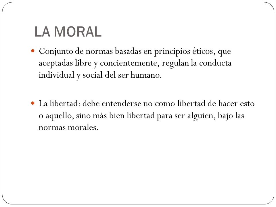 LA MORAL Conjunto de normas basadas en principios éticos, que aceptadas libre y concientemente, regulan la conducta individual y social del ser humano