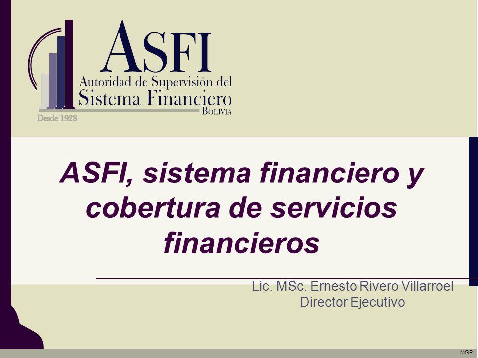ASFI, sistema financiero y cobertura de servicios financieros Lic. MSc. Ernesto Rivero Villarroel Director Ejecutivo MGP