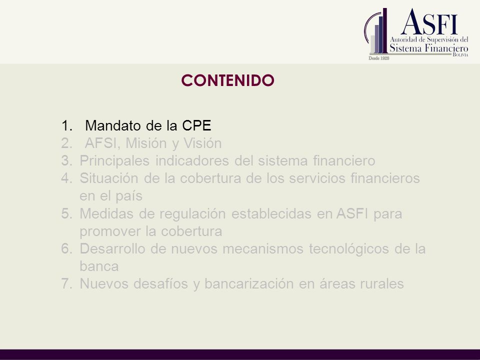 CONTENIDO 1.Mandato de la CPE 2.AFSI, Misión Visión y objetivos estratégicos 3.Principales indicadores del sistema financiero 4.Situación de la cobertura de los servicios financieros en el país 5.Medidas de regulación establecidas en ASFI para promover la cobertura 6.Desarrollo de nuevos mecanismos tecnológicos de la banca 7.Nuevos desafíos y bancarización en áreas rurales