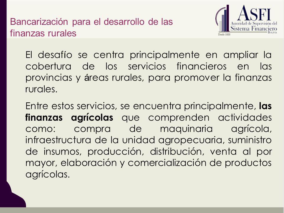 El desaf í o se centra principalmente en ampliar la cobertura de los servicios financieros en las provincias y á reas rurales, para promover la finanzas rurales.