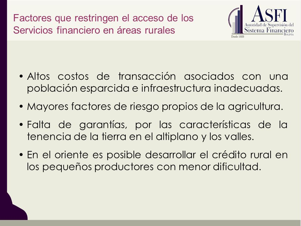 Altos costos de transacción asociados con una población esparcida e infraestructura inadecuadas. Mayores factores de riesgo propios de la agricultura.