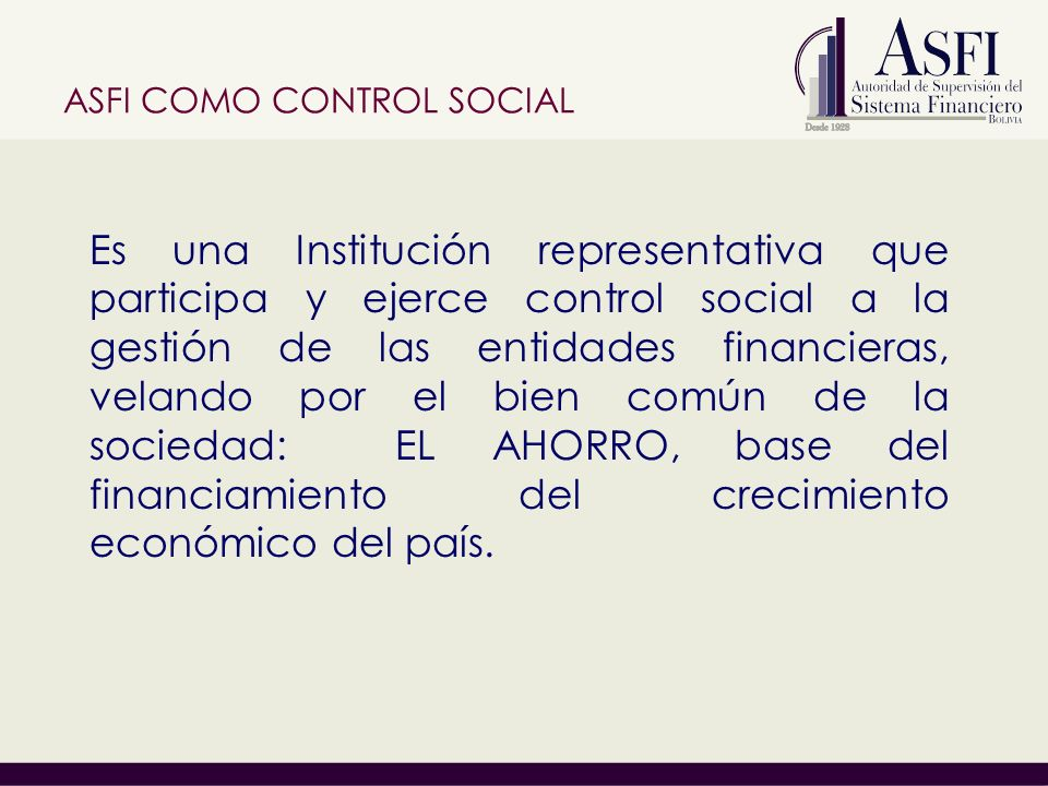 Es una Institución representativa que participa y ejerce control social a la gestión de las entidades financieras, velando por el bien común de la sociedad: EL AHORRO, base del financiamiento del crecimiento económico del país.
