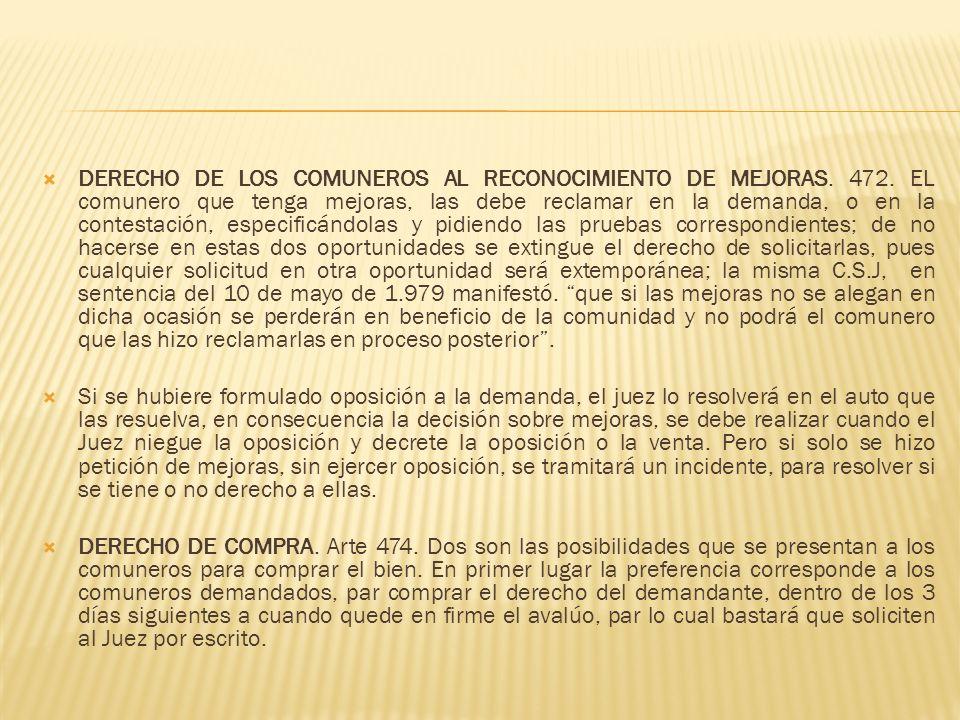 DERECHO DE LOS COMUNEROS AL RECONOCIMIENTO DE MEJORAS. 472. EL comunero que tenga mejoras, las debe reclamar en la demanda, o en la contestación, espe
