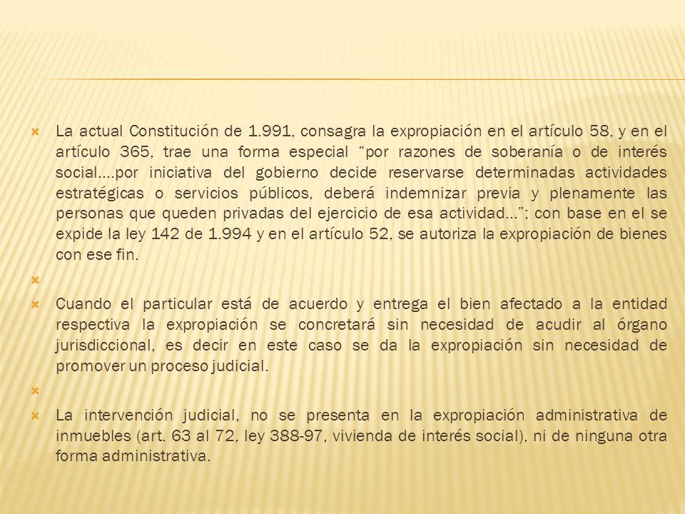 La actual Constitución de 1.991, consagra la expropiación en el artículo 58, y en el artículo 365, trae una forma especial por razones de soberanía o