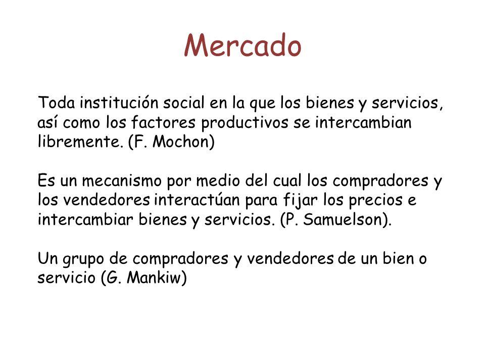 Mercado Toda institución social en la que los bienes y servicios, así como los factores productivos se intercambian libremente. (F. Mochon) Es un meca