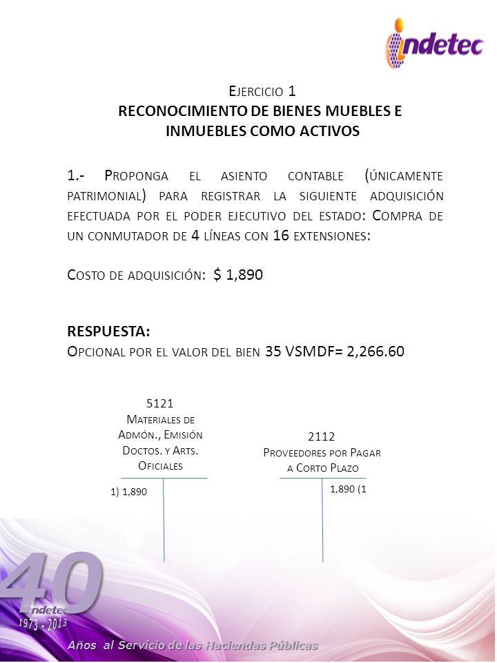 Años al Servicio de las Haciendas Públicas 40 E JERCICIO 1 RECONOCIMIENTO DE BIENES MUEBLES E INMUEBLES COMO ACTIVOS 1.- P ROPONGA EL ASIENTO CONTABLE ( ÚNICAMENTE PATRIMONIAL ) PARA REGISTRAR LA SIGUIENTE ADQUISICIÓN EFECTUADA POR EL PODER EJECUTIVO DEL ESTADO : C OMPRA DE UN CONMUTADOR DE 4 LÍNEAS CON 16 EXTENSIONES : C OSTO DE ADQUISICIÓN : $ 1,890 5121 M ATERIALES DE A DMÓN., E MISIÓN D OCTOS.
