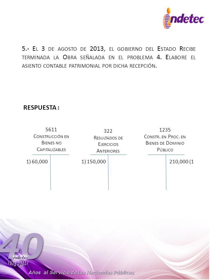 Años al Servicio de las Haciendas Públicas 40 5.- E L 3 DE AGOSTO DE 2013, EL GOBIERNO DEL E STADO R ECIBE TERMINADA LA O BRA SEÑALADA EN EL PROBLEMA 4.