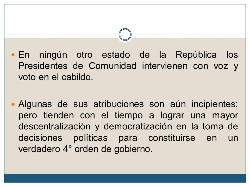 En ningún otro estado de la República los Presidentes de Comunidad intervienen con voz y voto en el cabildo. Algunas de sus atribuciones son aún incip