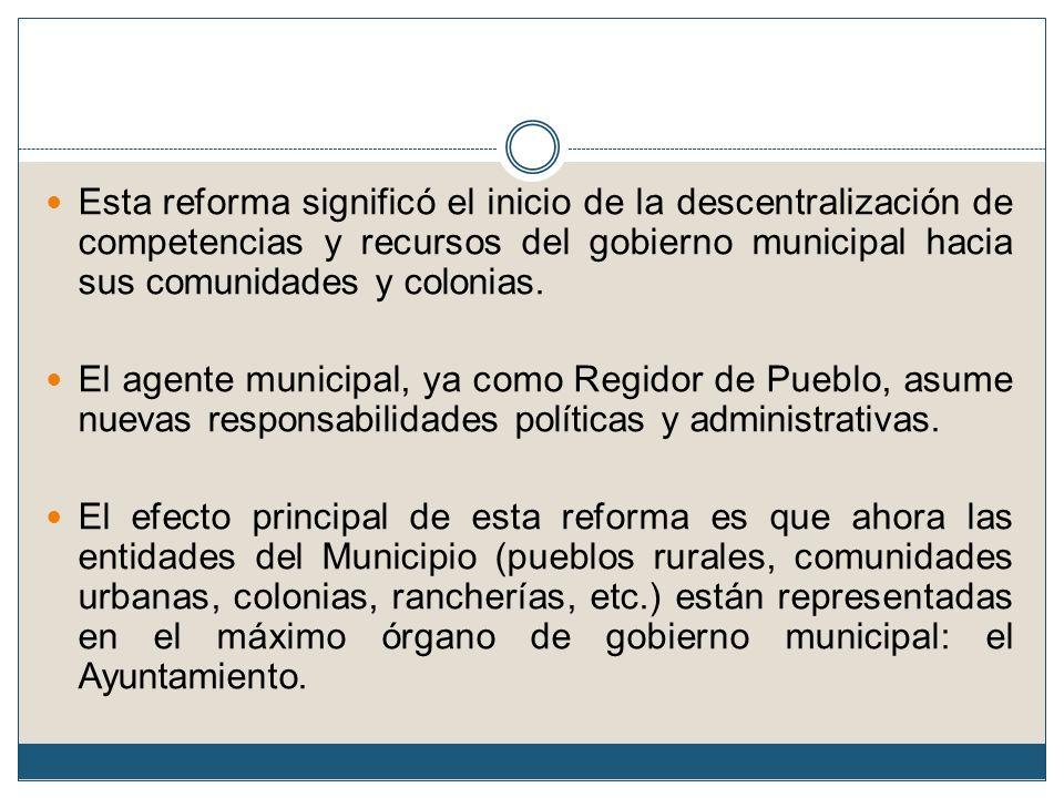 Esta reforma significó el inicio de la descentralización de competencias y recursos del gobierno municipal hacia sus comunidades y colonias. El agente