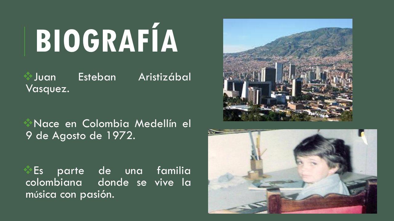 BIOGRAFÍA Juan Esteban Aristizábal Vasquez. Nace en Colombia Medellín el 9 de Agosto de 1972. Es parte de una familia colombiana donde se vive la m ú