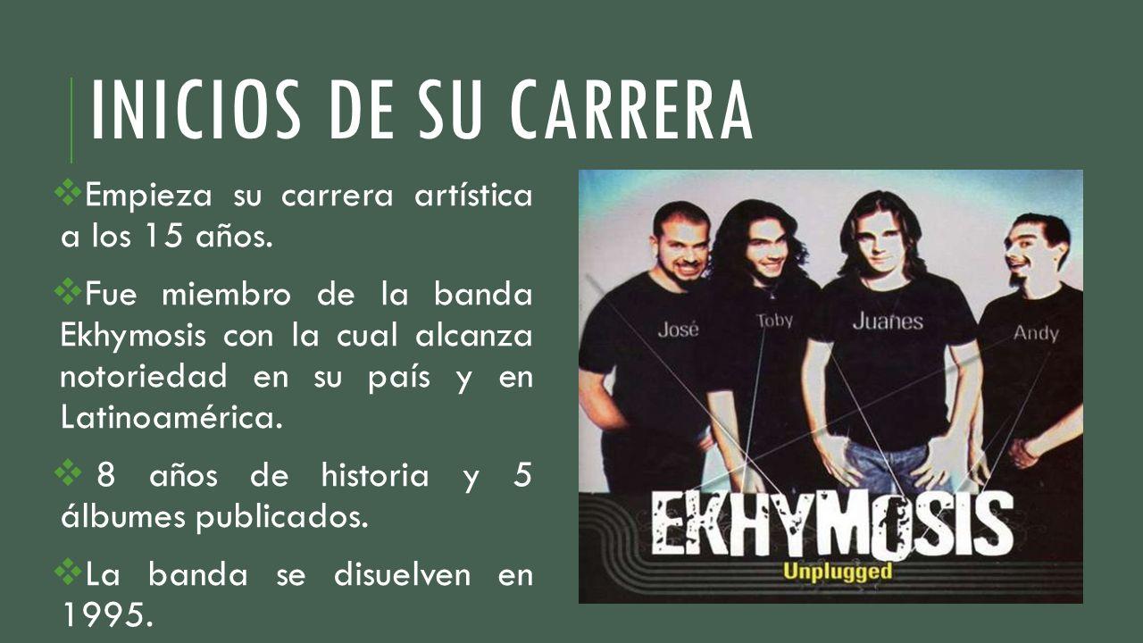 INICIOS DE SU CARRERA Empieza su carrera artística a los 15 años. Fue miembro de la banda Ekhymosis con la cual alcanza notoriedad en su país y en Lat