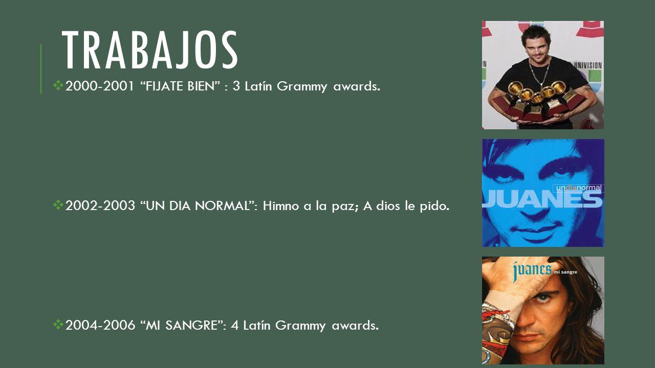TRABAJOS 2000-2001 FIJATE BIEN : 3 Latín Grammy awards. 2002-2003 UN DIA NORMAL: Himno a la paz; A dios le pido. 2004-2006 MI SANGRE: 4 Latín Grammy a