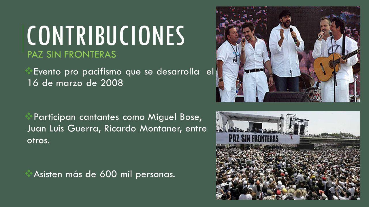 CONTRIBUCIONES PAZ SIN FRONTERAS Evento pro pacifismo que se desarrolla el 16 de marzo de 2008 Participan cantantes como Miguel Bose, Juan Luis Guerra