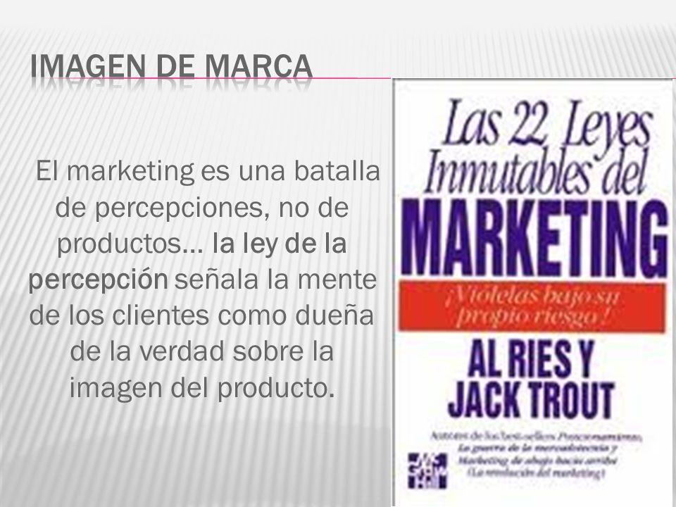 El marketing es una batalla de percepciones, no de productos… la ley de la percepción señala la mente de los clientes como dueña de la verdad sobre la imagen del producto.