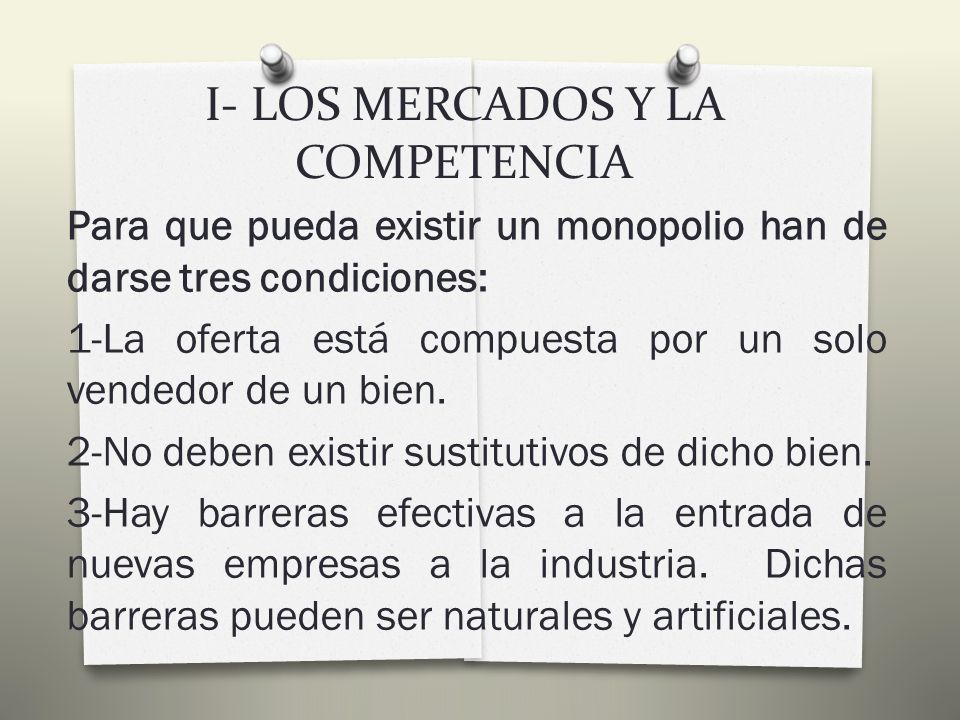 I- LOS MERCADOS Y LA COMPETENCIA Tiene las siguientes características: 3-Cada vendedor y comprador tienen perfecta información sobre los precios y los productos, de tal manera que el consumidor conoce en todo momento a qué precio se está vendiendo en el mercado.