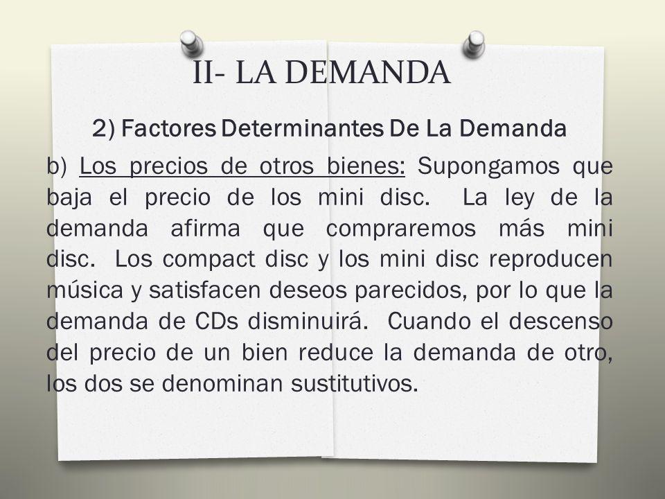II- LA DEMANDA 2) Factores Determinantes De La Demanda a) La renta: Una reducción de la renta significa que tendría menos para gastar, por lo que habría que disminuir la demanda de algún bien.
