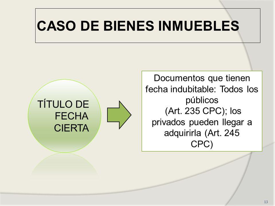 CASO DE BIENES INMUEBLES 13 TÍTULO DE FECHA CIERTA Documentos que tienen fecha indubitable: Todos los públicos (Art.