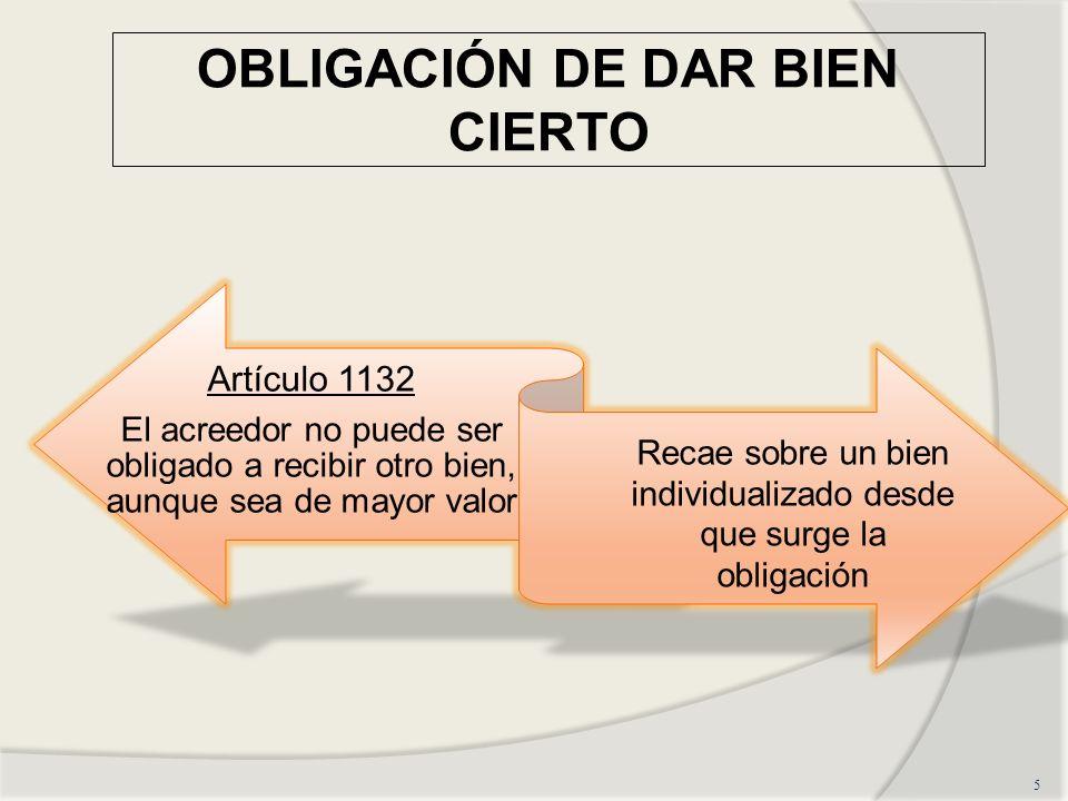 OBLIGACIÓN DE DAR BIEN CIERTO 5 Artículo 1132 El acreedor no puede ser obligado a recibir otro bien, aunque sea de mayor valor Recae sobre un bien individualizado desde que surge la obligación