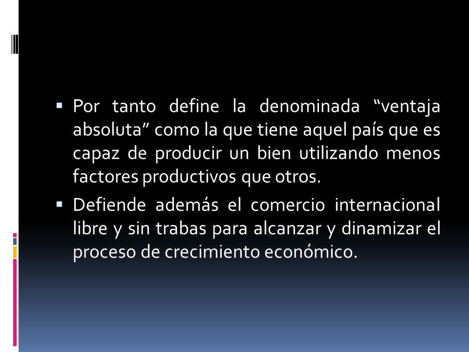 Por tanto define la denominada ventaja absoluta como la que tiene aquel país que es capaz de producir un bien utilizando menos factores productivos qu