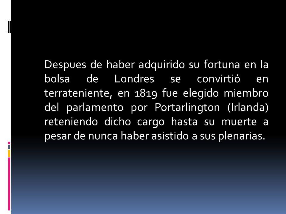 Despues de haber adquirido su fortuna en la bolsa de Londres se convirtió en terrateniente, en 1819 fue elegido miembro del parlamento por Portarlingt