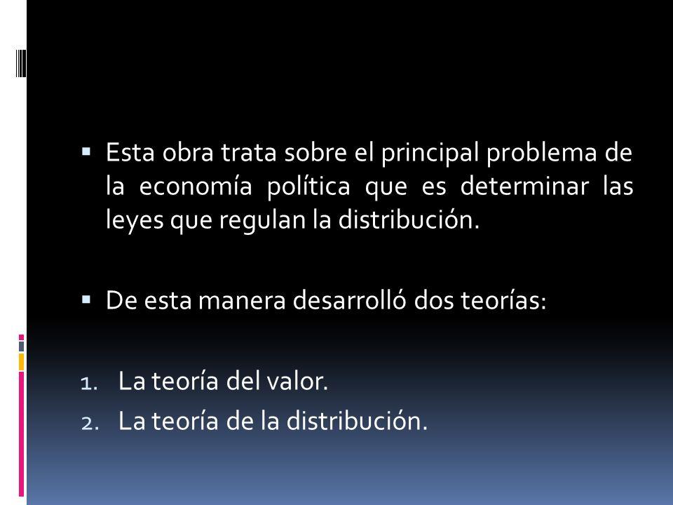 Esta obra trata sobre el principal problema de la economía política que es determinar las leyes que regulan la distribución. De esta manera desarrolló