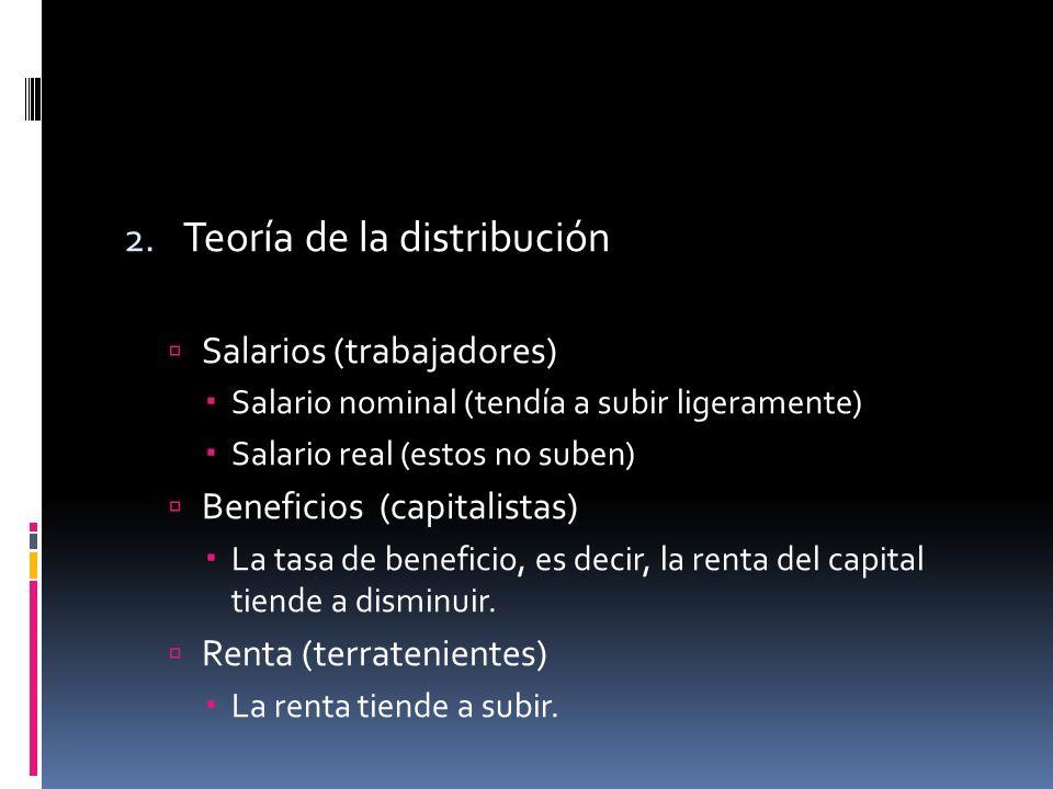 2. Teoría de la distribución Salarios (trabajadores) Salario nominal (tendía a subir ligeramente) Salario real (estos no suben) Beneficios (capitalist