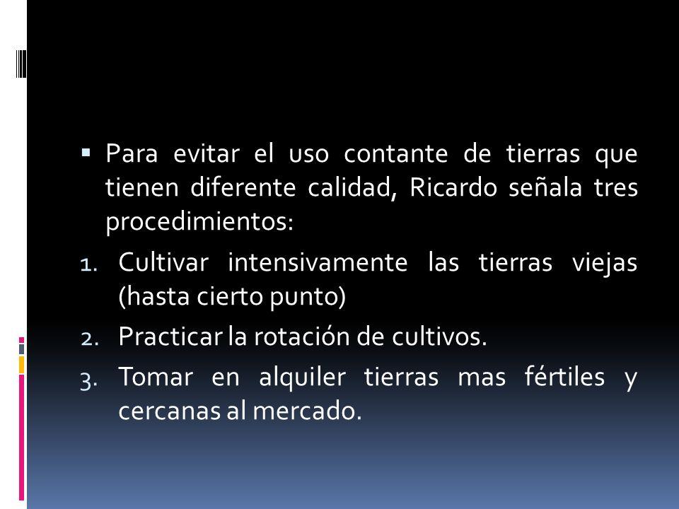 Para evitar el uso contante de tierras que tienen diferente calidad, Ricardo señala tres procedimientos: 1. Cultivar intensivamente las tierras viejas