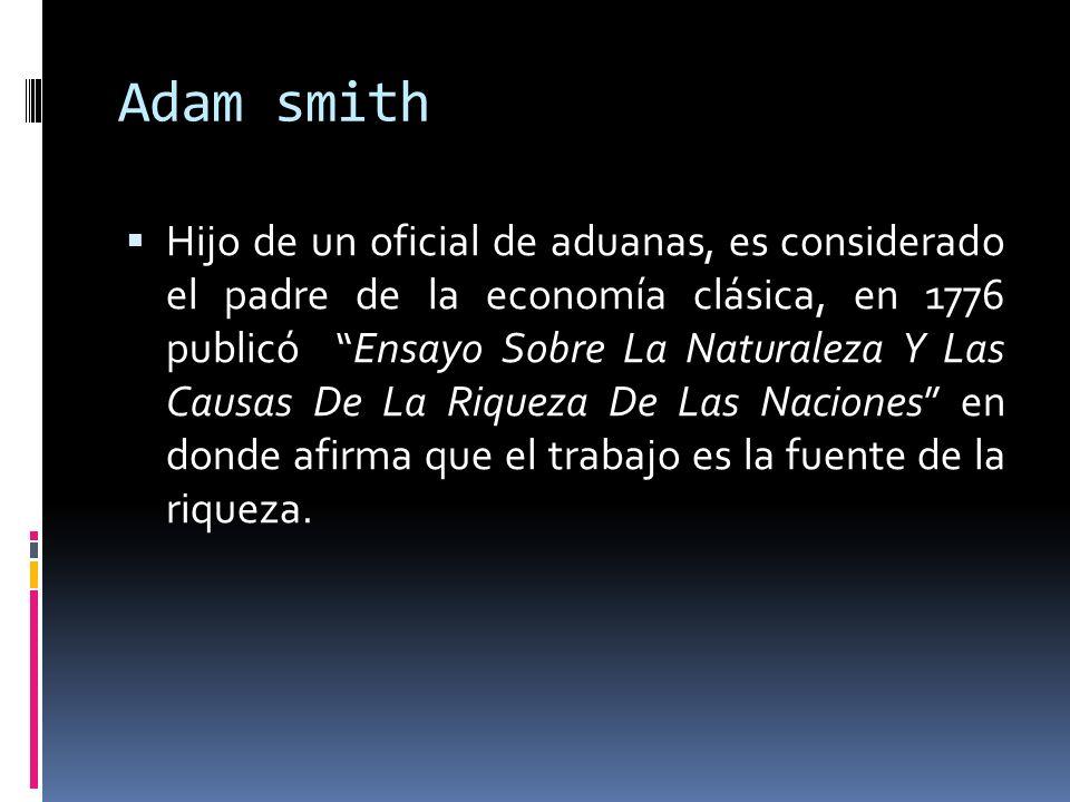 Adam smith Hijo de un oficial de aduanas, es considerado el padre de la economía clásica, en 1776 publicó Ensayo Sobre La Naturaleza Y Las Causas De L